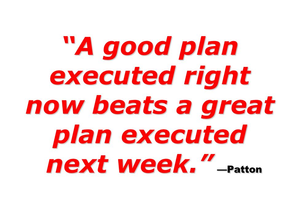 A good plan executed right now beats a great plan executed next week