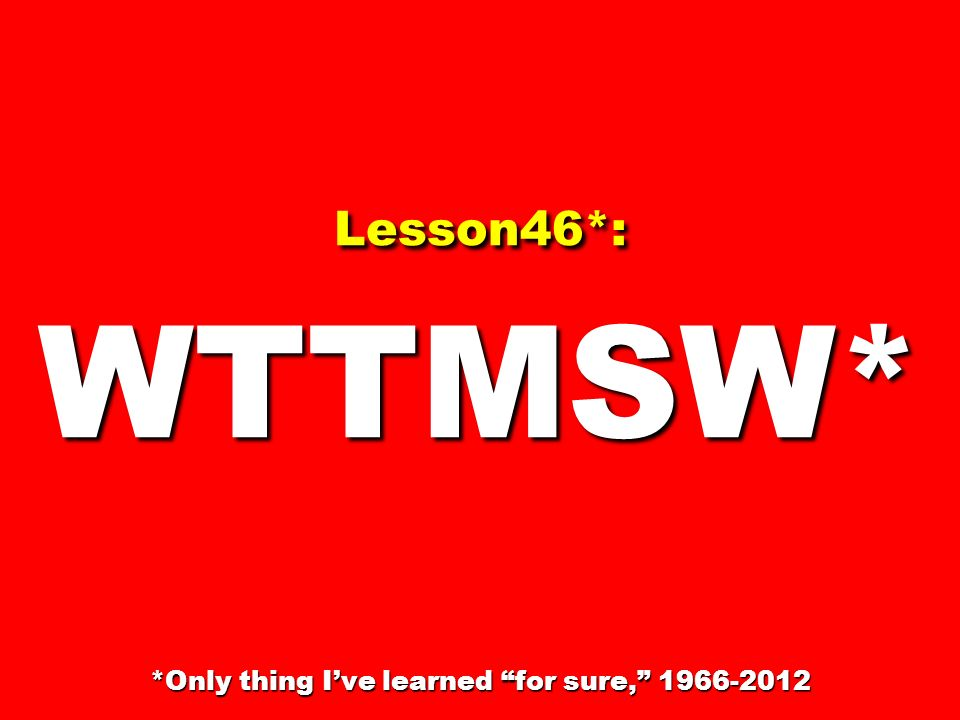 Lesson46*: WTTMSW* *Only thing I've learned for sure, 1966-2012