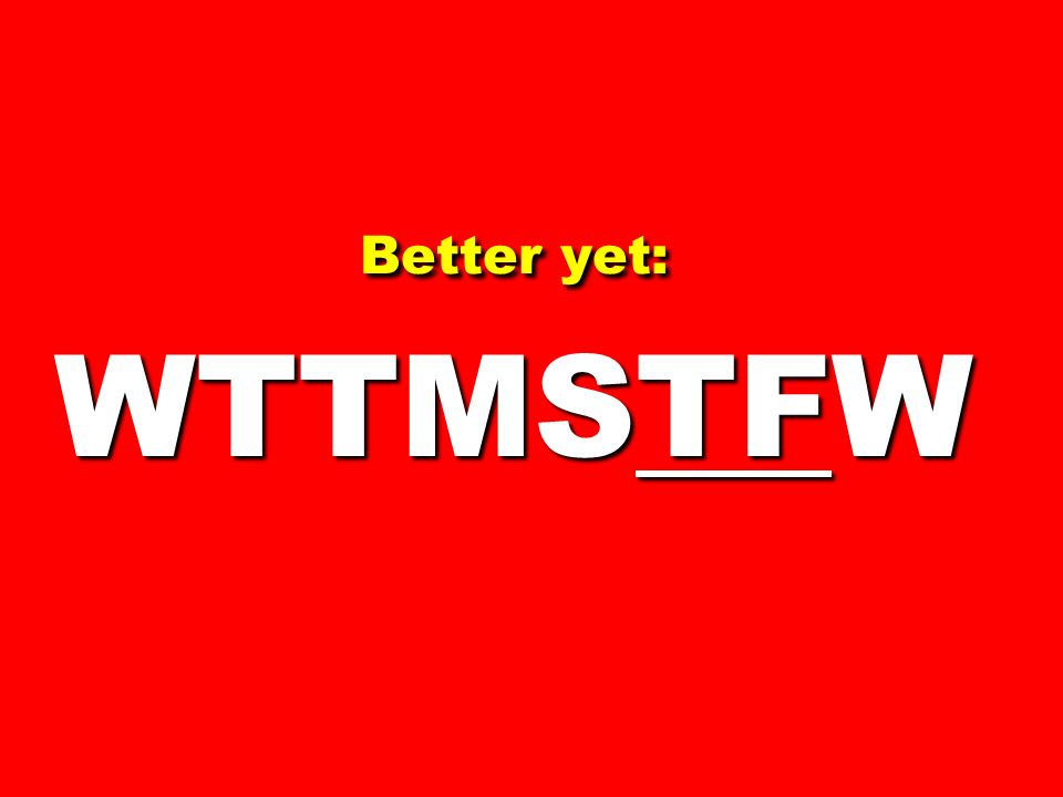 Better yet: WTTMSTFW 73