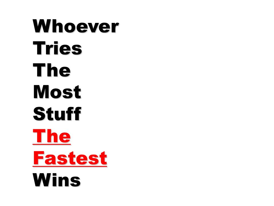 Whoever Tries The Most Stuff Fastest Wins