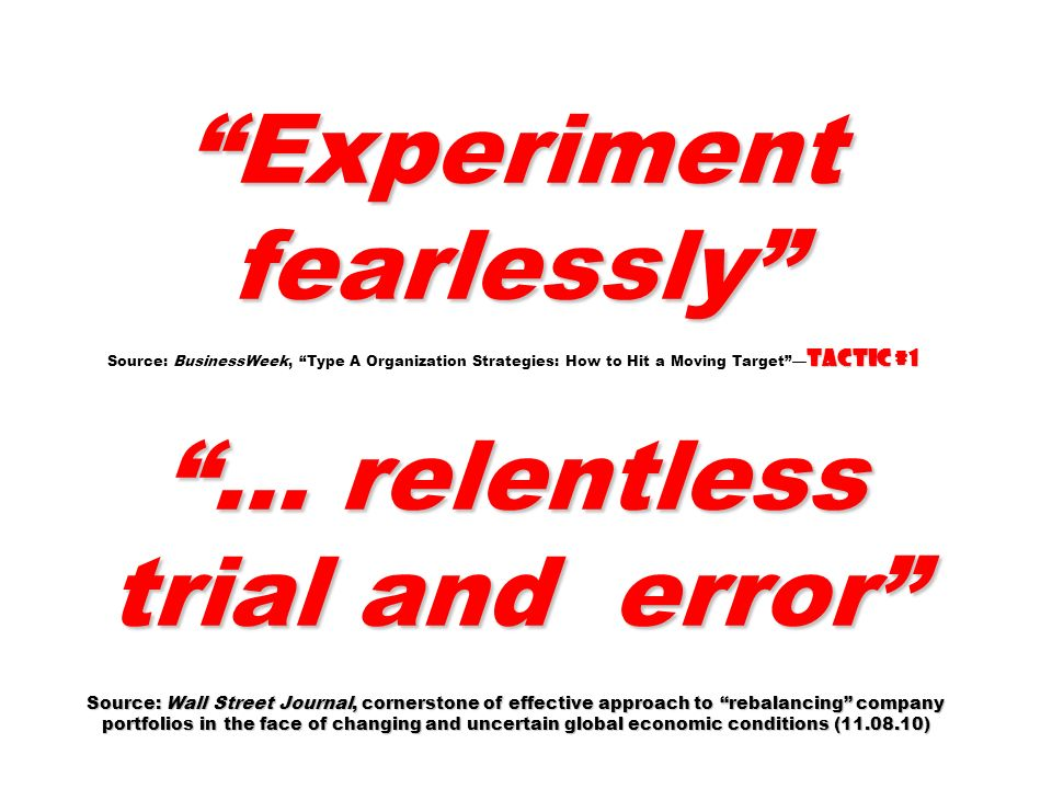 Experiment fearlessly Source: BusinessWeek, Type A Organization Strategies: How to Hit a Moving Target —Tactic #1 … relentless trial and error Source: Wall Street Journal, cornerstone of effective approach to rebalancing company portfolios in the face of changing and uncertain global economic conditions ( )
