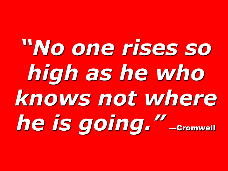 No one rises so high as he who knows not where he is going