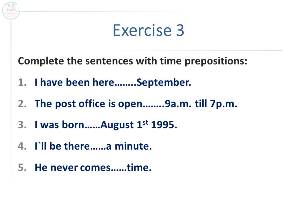 Exercise 3 Complete the sentences with time prepositions: