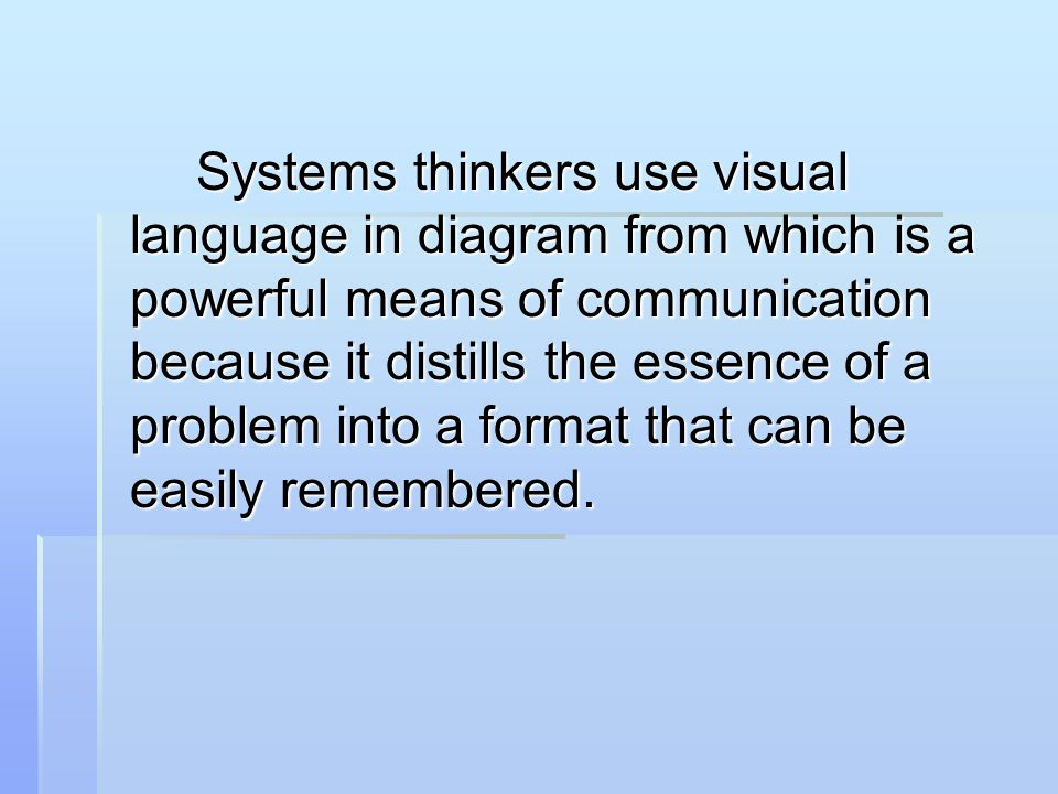 Systems thinkers use visual language in diagram from which is a powerful means of communication because it distills the essence of a problem into a format that can be easily remembered.