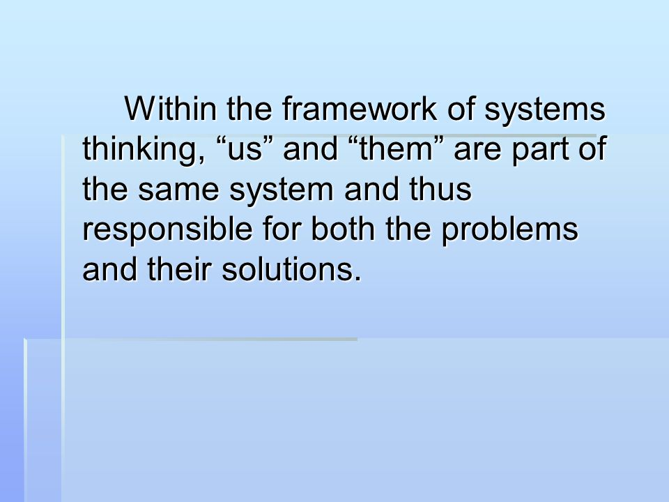 Within the framework of systems thinking, us and them are part of the same system and thus responsible for both the problems and their solutions.