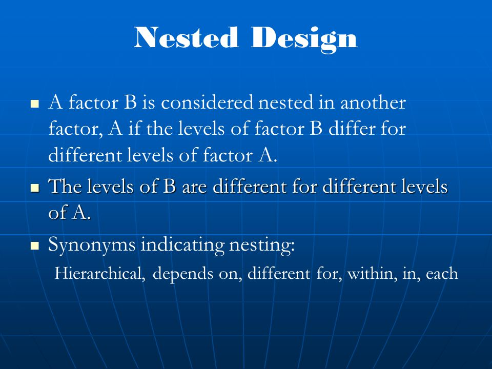 Nested Design A factor B is considered nested in another factor, A if the levels of factor B differ for different levels of factor A.