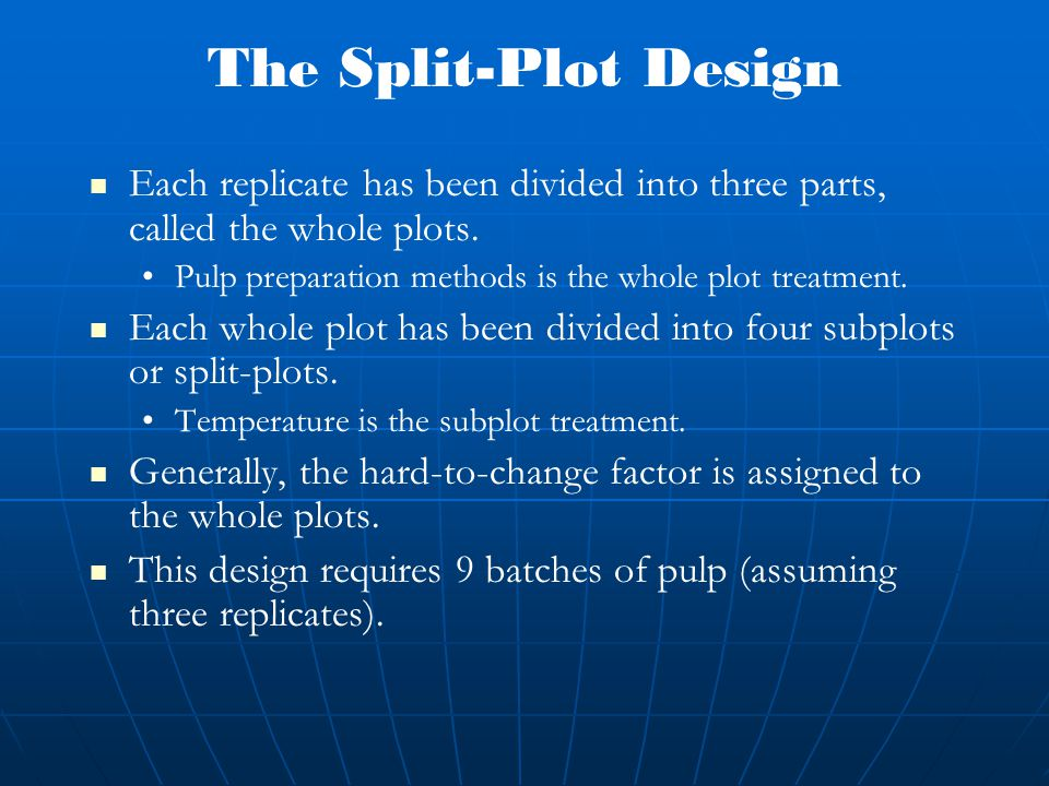 The Split-Plot Design Each replicate has been divided into three parts, called the whole plots.