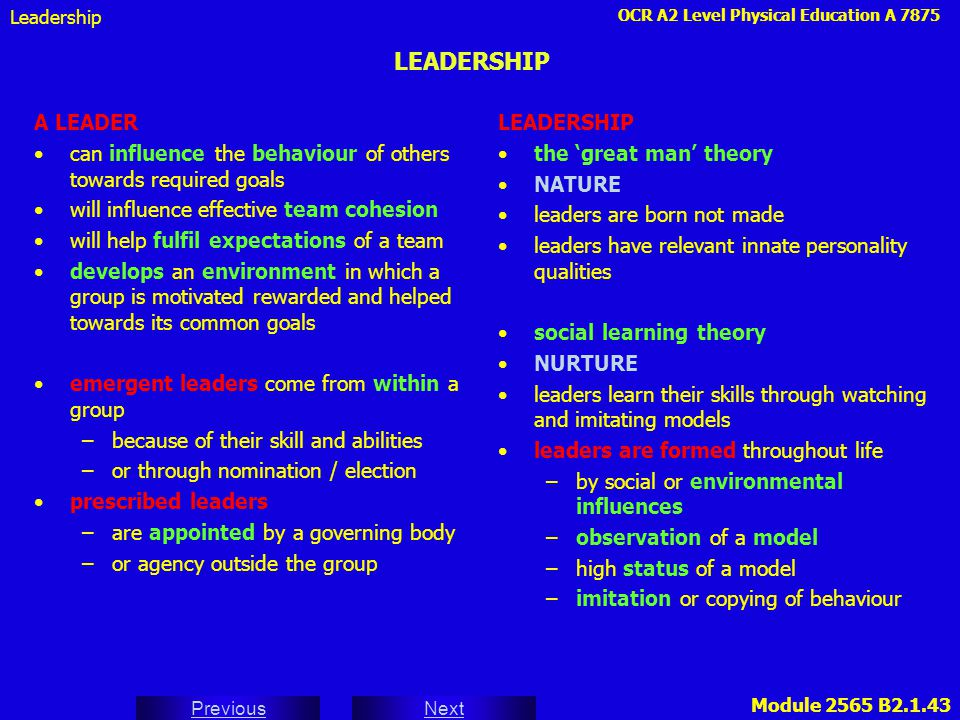Leadership LEADERSHIP. A LEADER. can influence the behaviour of others towards required goals. will influence effective team cohesion.