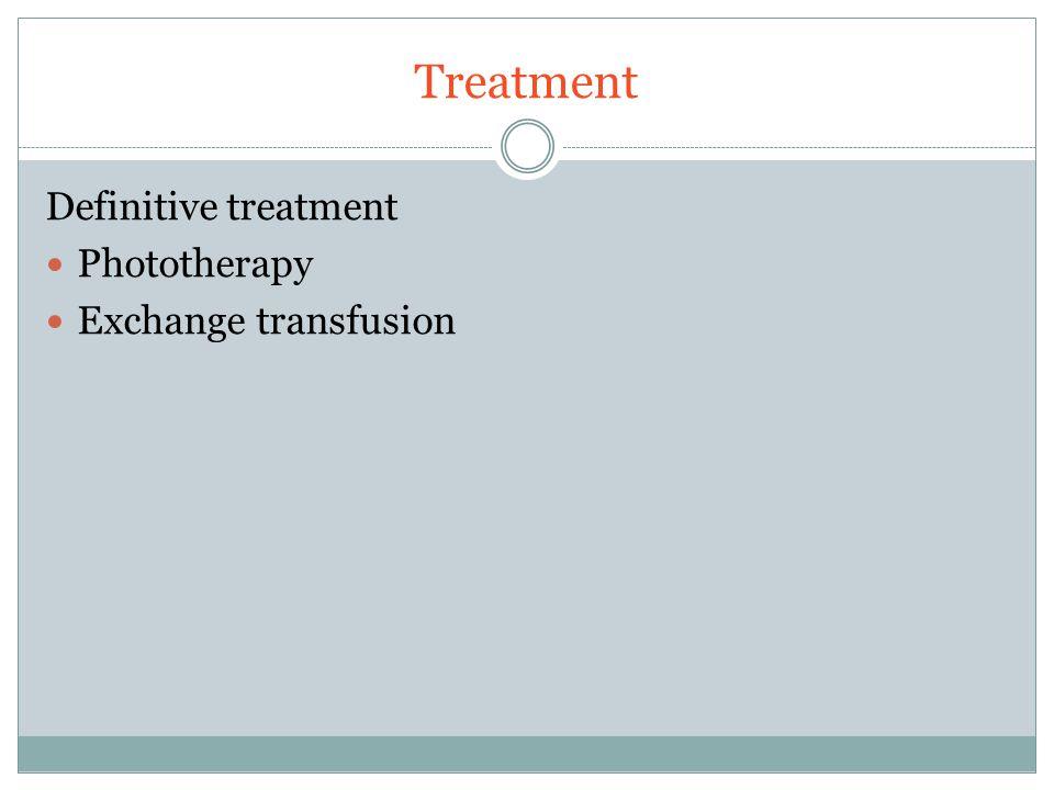 Treatment Definitive treatment Phototherapy Exchange transfusion