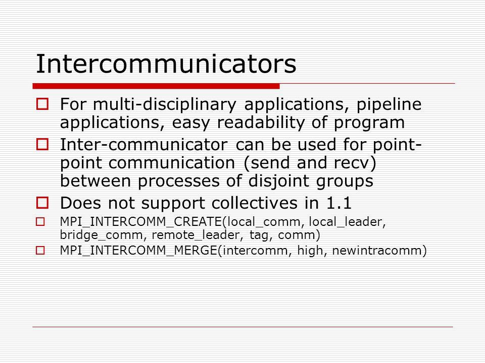 Intercommunicators For multi-disciplinary applications, pipeline applications, easy readability of program.