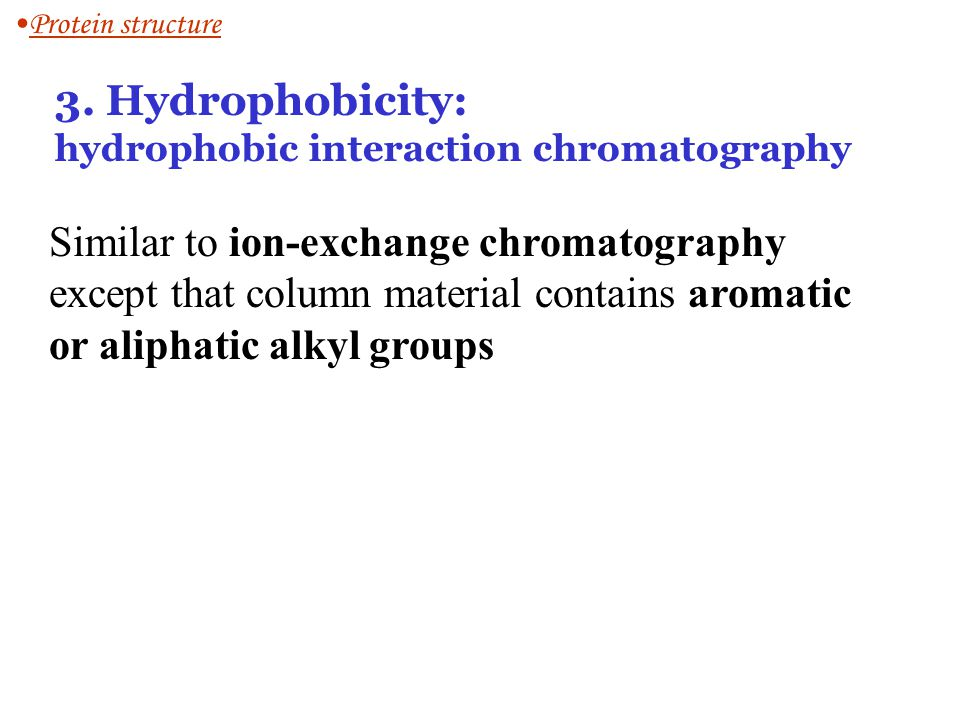 Protein structure 3. Hydrophobicity: hydrophobic interaction chromatography.