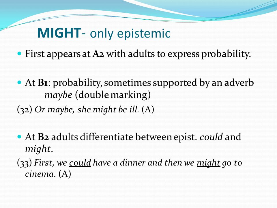 MIGHT- only epistemic First appears at A2 with adults to express probability.