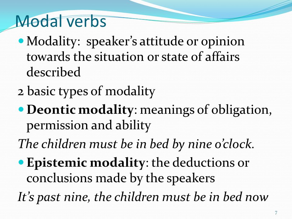 Modal verbs Modality: speaker's attitude or opinion towards the situation or state of affairs described.