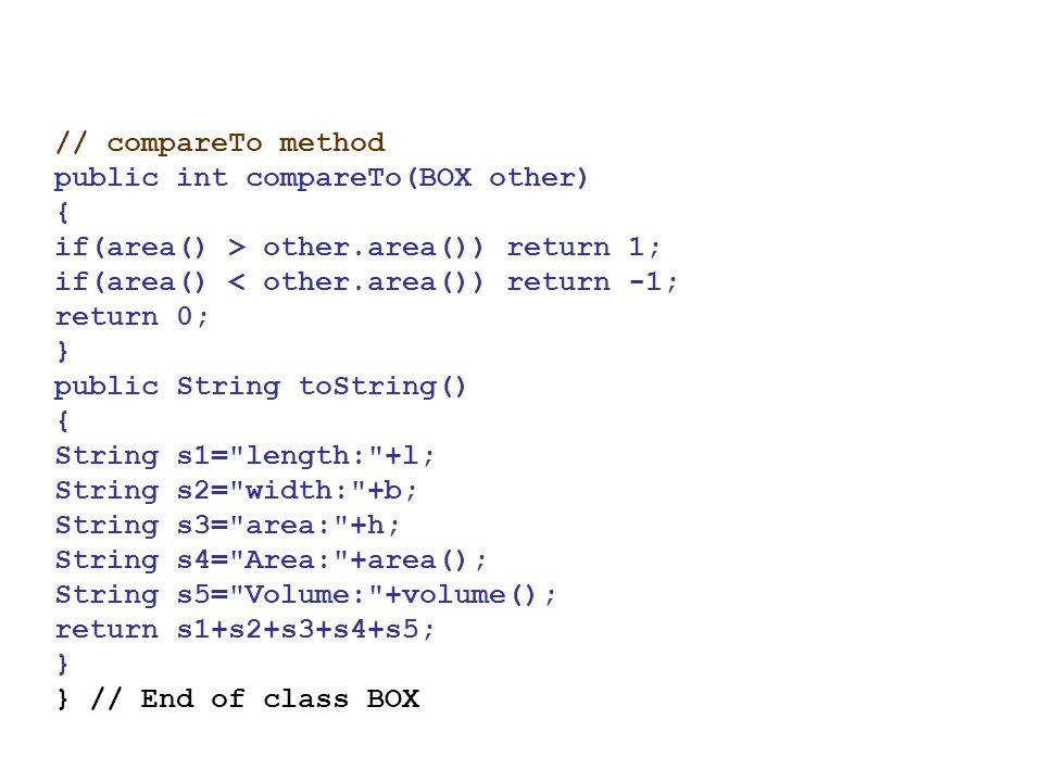// compareTo method public int compareTo(BOX other) { if(area() > other.area()) return 1; if(area() < other.area()) return -1;
