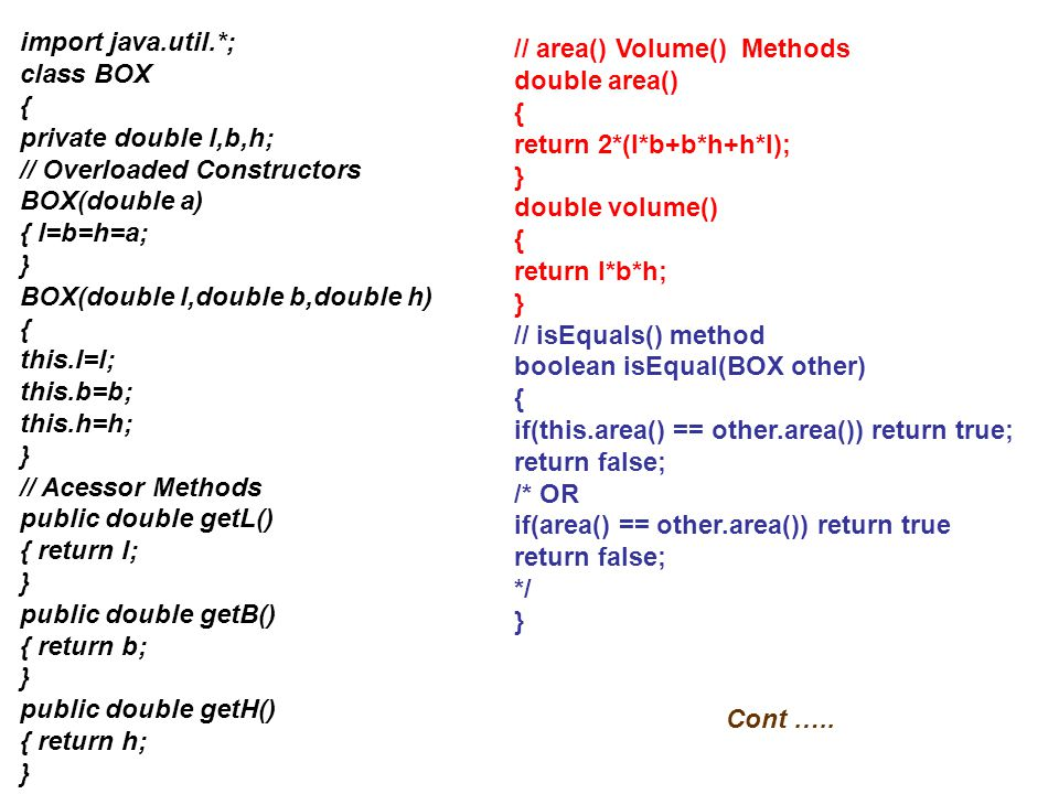 import java.util.*; class BOX. { private double l,b,h; // Overloaded Constructors. BOX(double a)