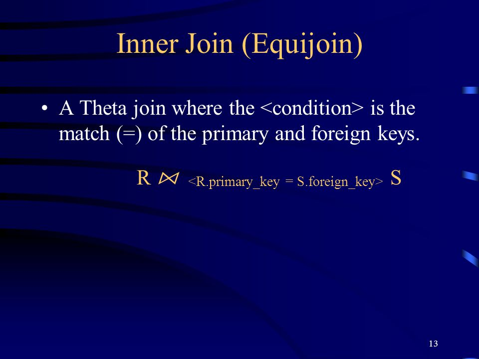 Inner Join (Equijoin) A Theta join where the <condition> is the match (=) of the primary and foreign keys.