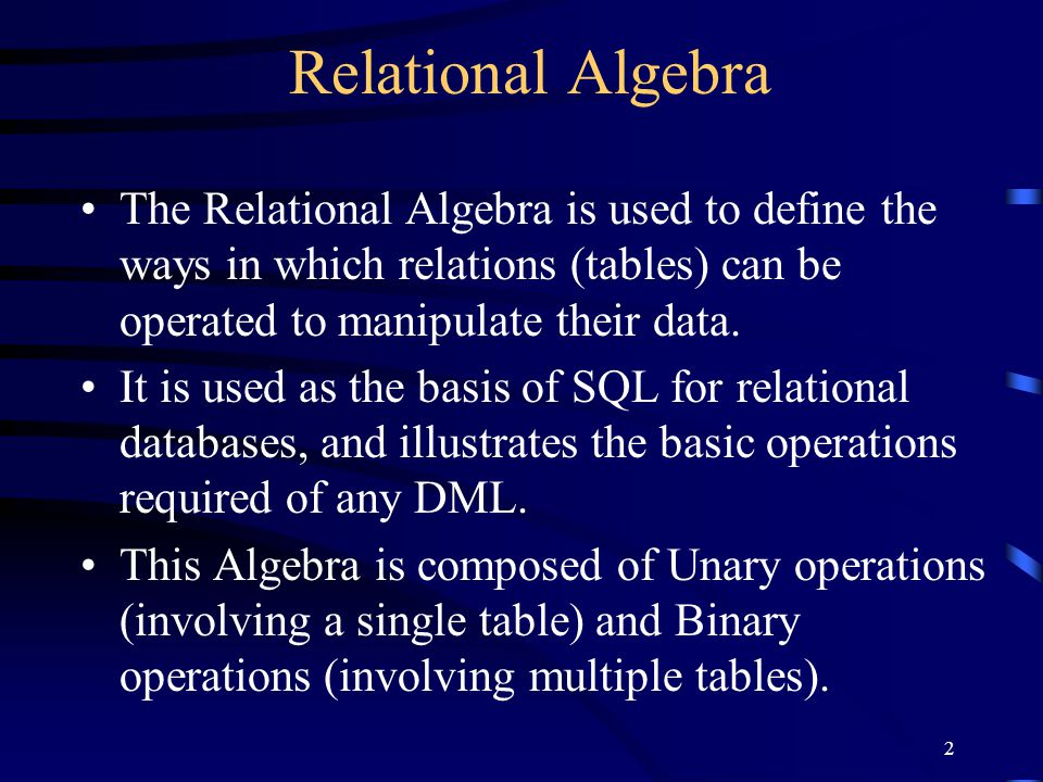 Relational Algebra The Relational Algebra is used to define the ways in which relations (tables) can be operated to manipulate their data.