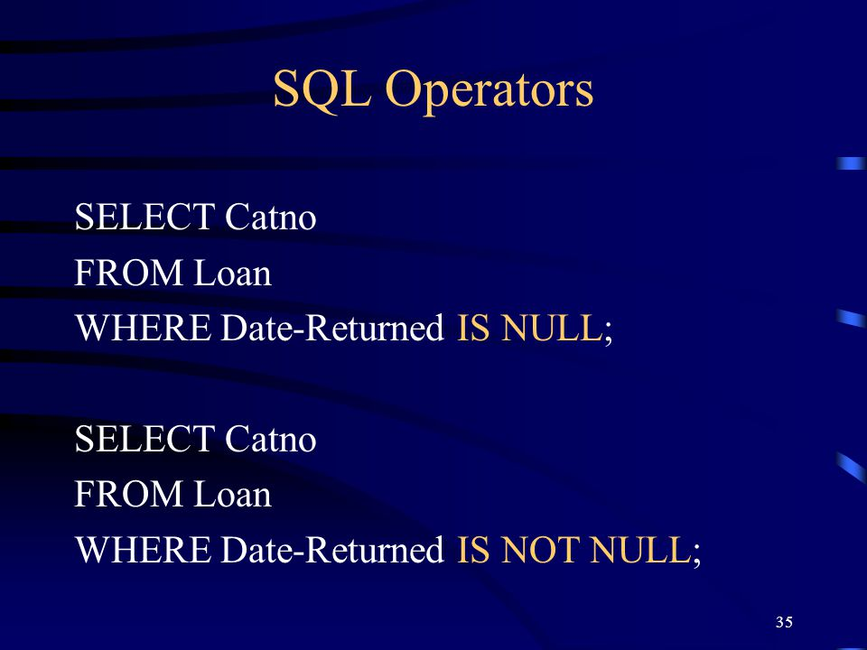 SQL Operators SELECT Catno FROM Loan WHERE Date-Returned IS NULL;