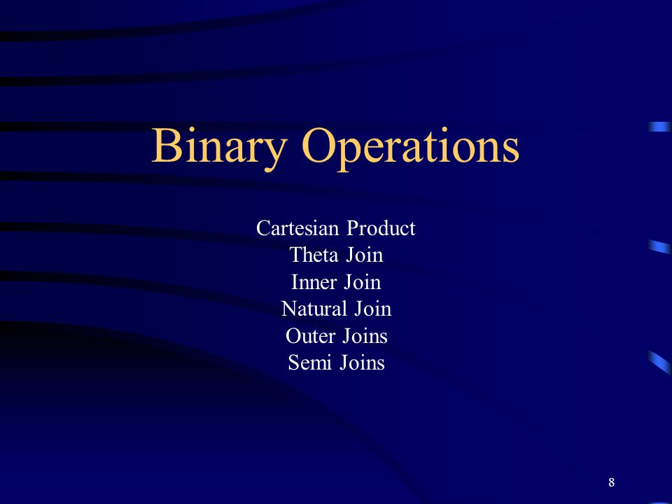 Binary Operations Cartesian Product Theta Join Inner Join Natural Join Outer Joins Semi Joins