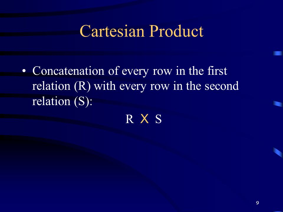 Cartesian Product Concatenation of every row in the first relation (R) with every row in the second relation (S):