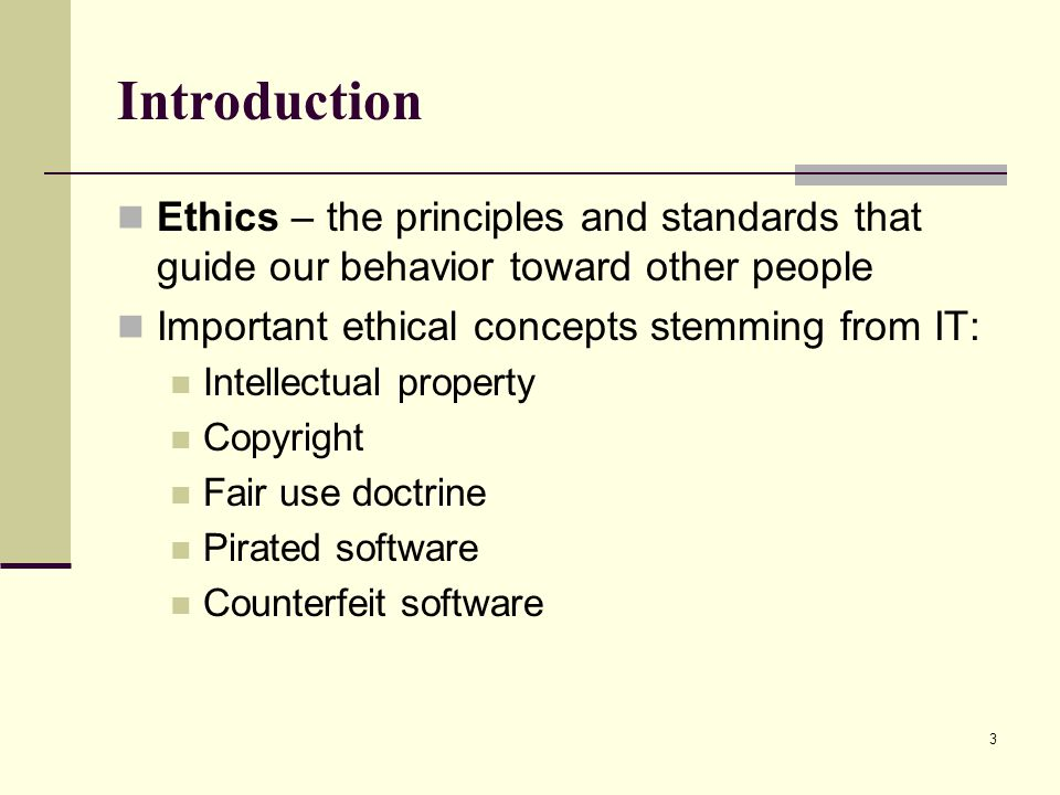 Introduction Ethics – the principles and standards that guide our behavior toward other people. Important ethical concepts stemming from IT: