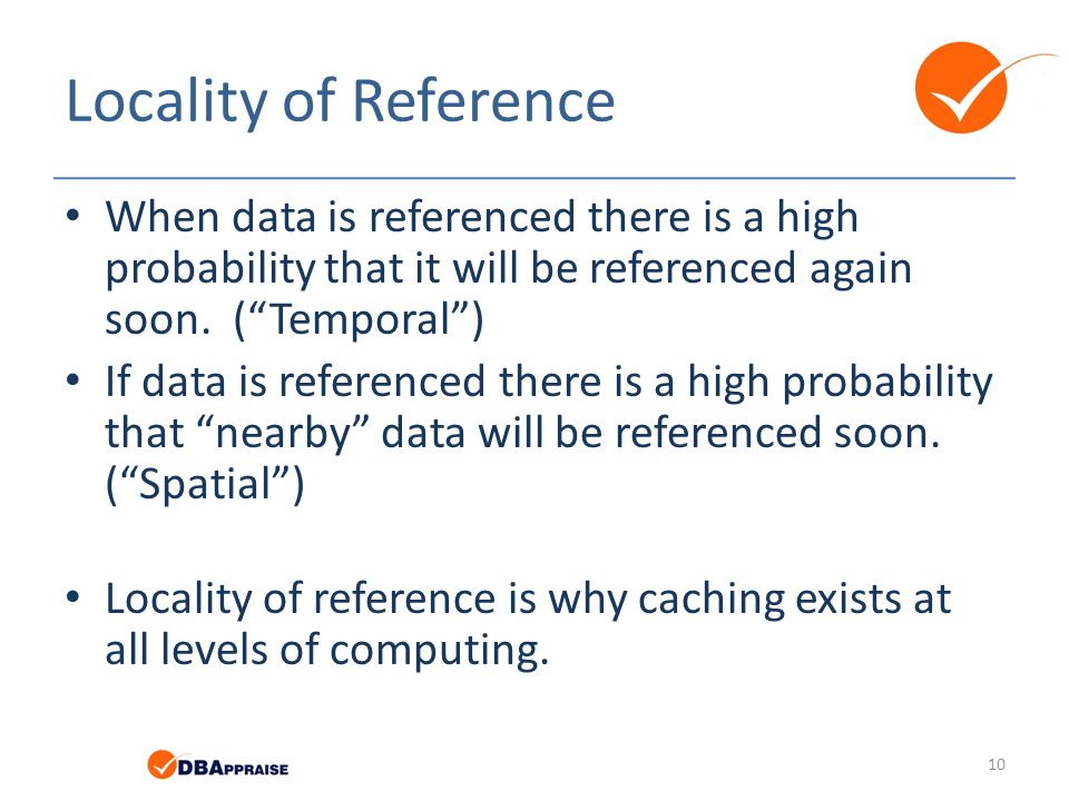Locality of Reference When data is referenced there is a high probability that it will be referenced again soon. ( Temporal )