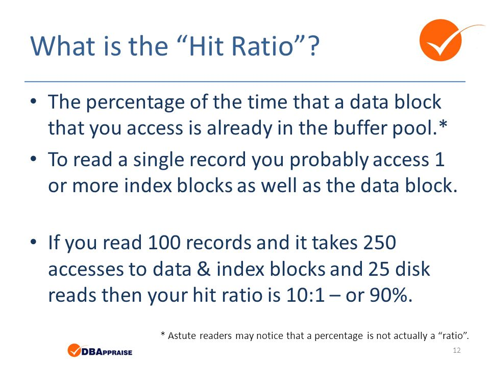 What is the Hit Ratio The percentage of the time that a data block that you access is already in the buffer pool.*