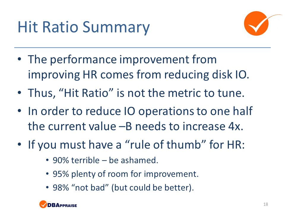 Hit Ratio Summary The performance improvement from improving HR comes from reducing disk IO. Thus, Hit Ratio is not the metric to tune.