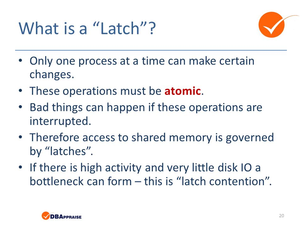 What is a Latch Only one process at a time can make certain changes. These operations must be atomic.