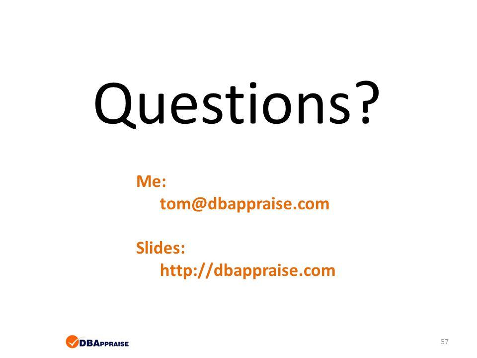 Questions Me: tom@dbappraise.com Slides: http://dbappraise.com