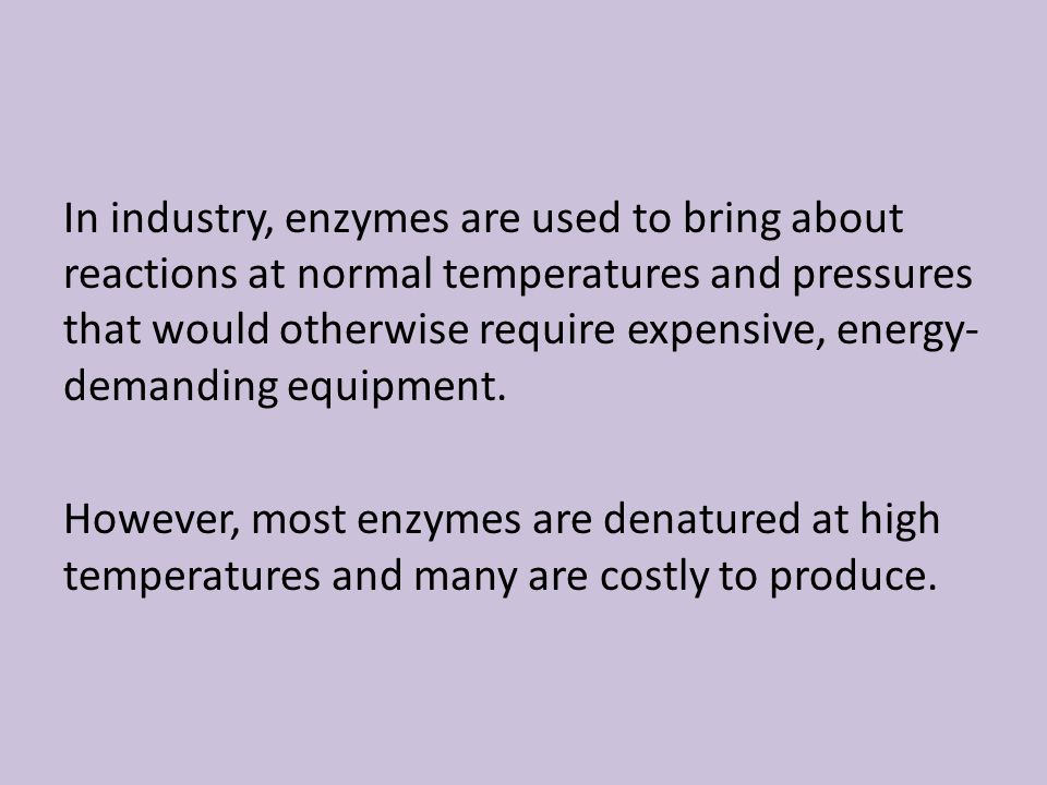 In industry, enzymes are used to bring about reactions at normal temperatures and pressures that would otherwise require expensive, energy-demanding equipment.