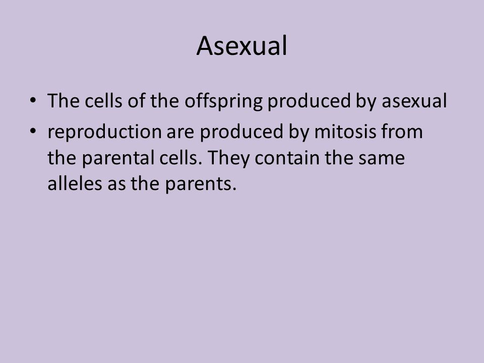 Asexual The cells of the offspring produced by asexual