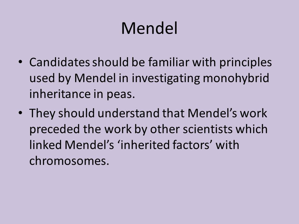 Mendel Candidates should be familiar with principles used by Mendel in investigating monohybrid inheritance in peas.