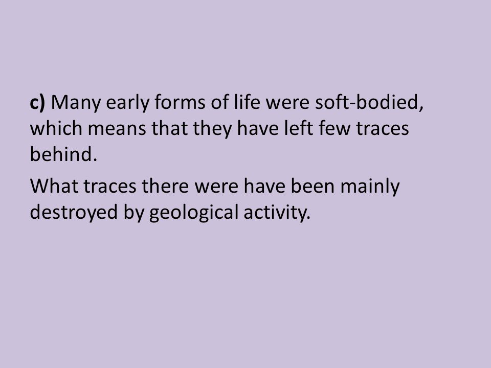 c) Many early forms of life were soft-bodied, which means that they have left few traces behind.