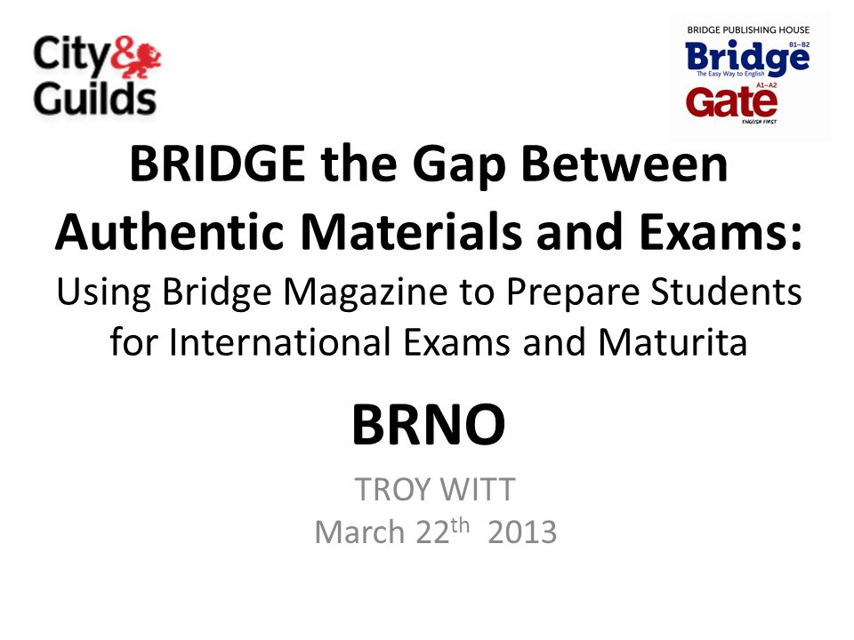 BRIDGE the Gap Between Authentic Materials and Exams: Using Bridge Magazine to Prepare Students for International Exams and Maturita