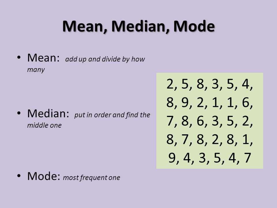 Mean, Median, Mode Mean: add up and divide by how many. Median: put in order and find the middle one.