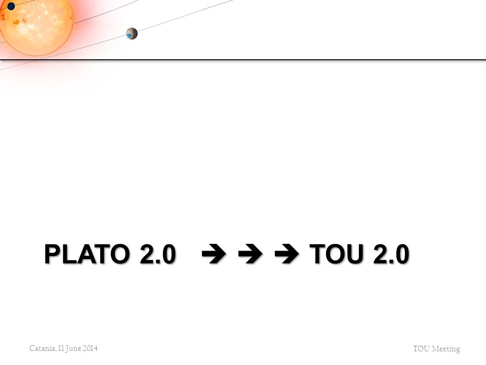 PLATO 2.0    TOU 2.0 Catania, 11 June 2014 TOU Meeting