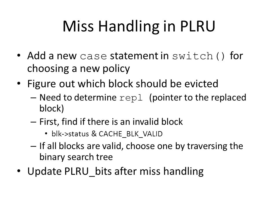 Miss Handling in PLRU Add a new case statement in switch() for choosing a new policy. Figure out which block should be evicted.