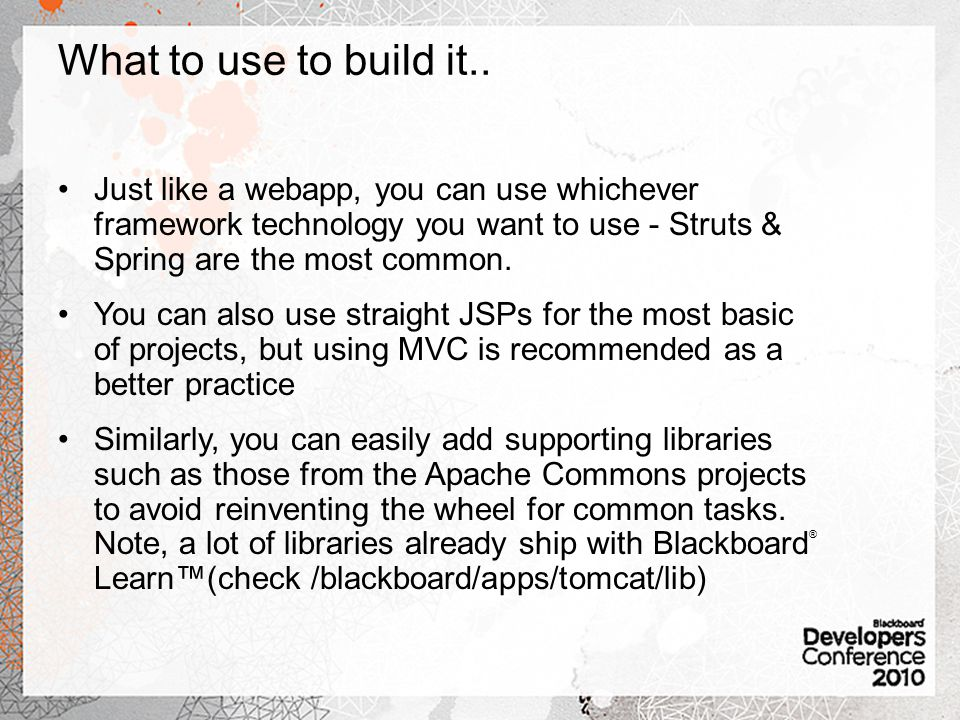 What to use to build it.. Just like a webapp, you can use whichever framework technology you want to use - Struts & Spring are the most common.