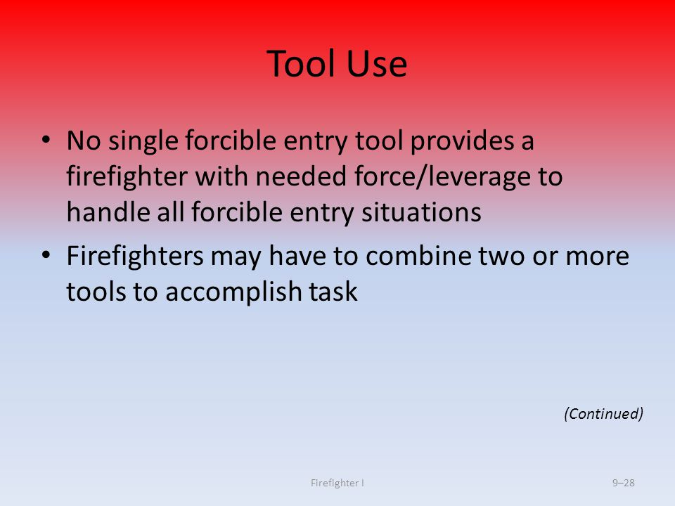 Tool Use No single forcible entry tool provides a firefighter with needed force/leverage to handle all forcible entry situations.