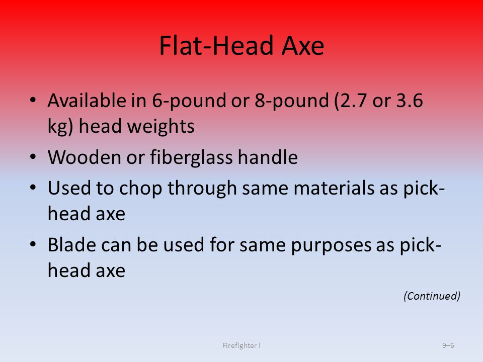 Flat-Head Axe Available in 6-pound or 8-pound (2.7 or 3.6 kg) head weights. Wooden or fiberglass handle.