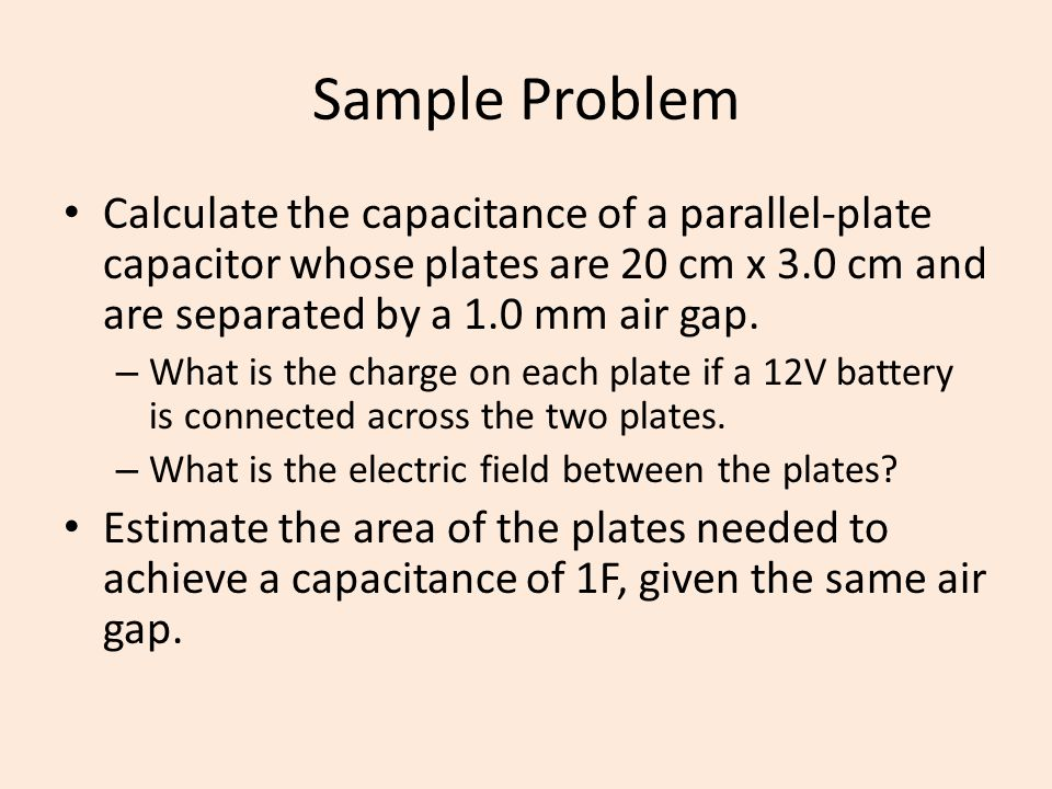 Sample Problem Calculate the capacitance of a parallel-plate capacitor whose plates are 20 cm x 3.0 cm and are separated by a 1.0 mm air gap.
