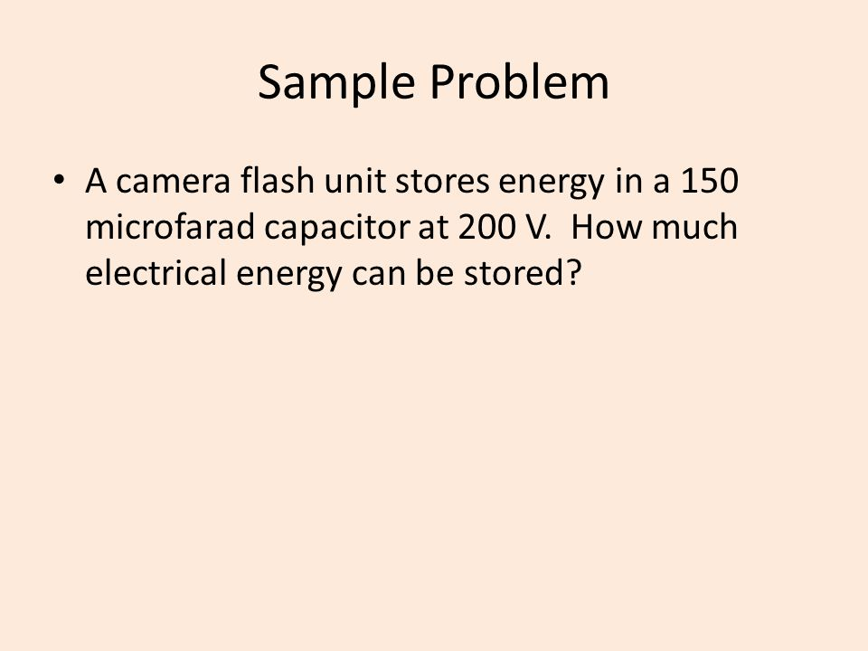 Sample Problem A camera flash unit stores energy in a 150 microfarad capacitor at 200 V.
