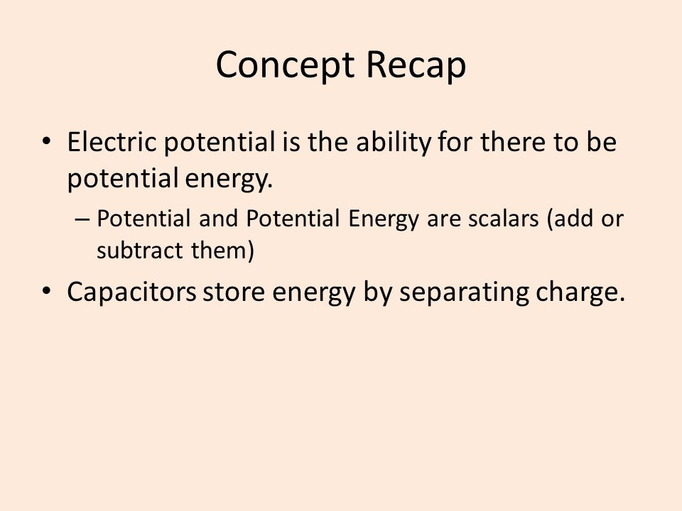 Concept Recap Electric potential is the ability for there to be potential energy. Potential and Potential Energy are scalars (add or subtract them)