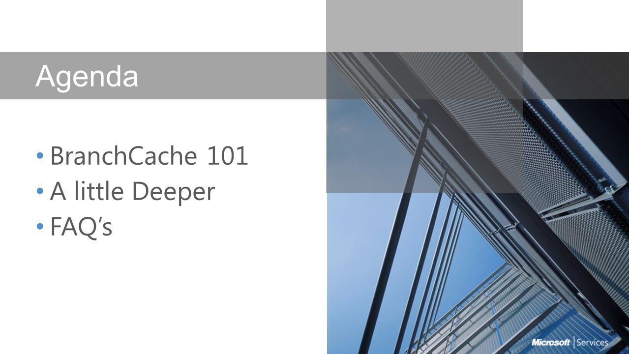 Agenda BranchCache 101 A little Deeper FAQ's
