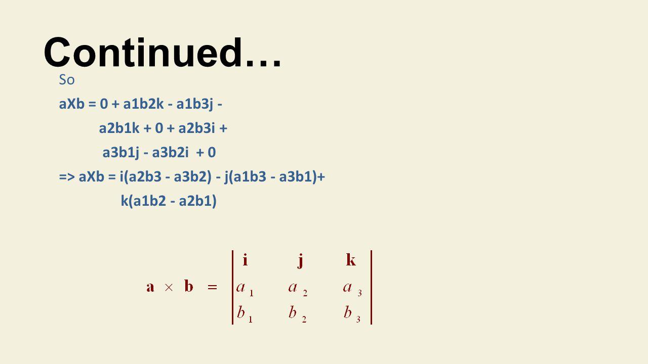 Continued… So aXb = 0 + a1b2k - a1b3j - a2b1k + 0 + a2b3i +