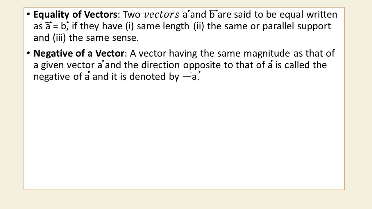 Equality of Vectors: Two 𝑣𝑒𝑐𝑡𝑜𝑟𝑠 a and b are said to be equal written as a = b, if they have (i) same length (ii) the same or parallel support and (iii) the same sense.
