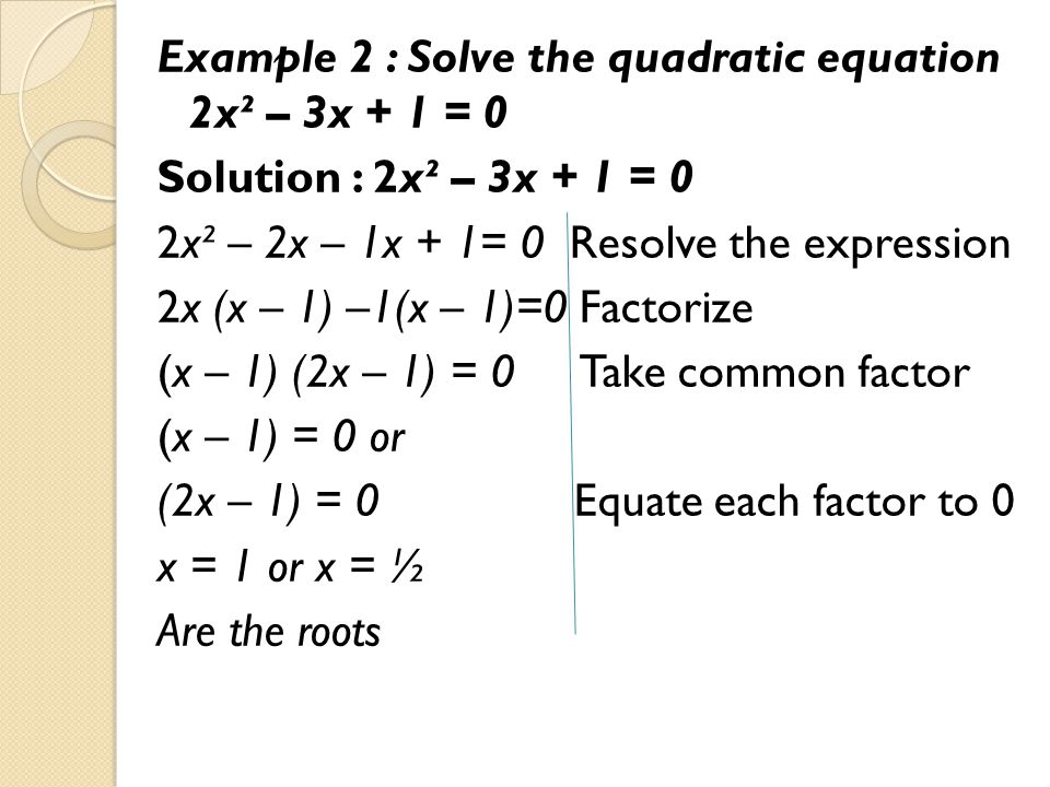 Example 2 : Solve the quadratic equation 2x² – 3x + 1 = 0 Solution : 2x² – 3x + 1 = 0 2x² – 2x – 1x + 1= 0 Resolve the expression 2x (x – 1) –1(x – 1)=0 Factorize (x – 1) (2x – 1) = 0 Take common factor (x – 1) = 0 or (2x – 1) = 0 Equate each factor to 0 x = 1 or x = ½ Are the roots