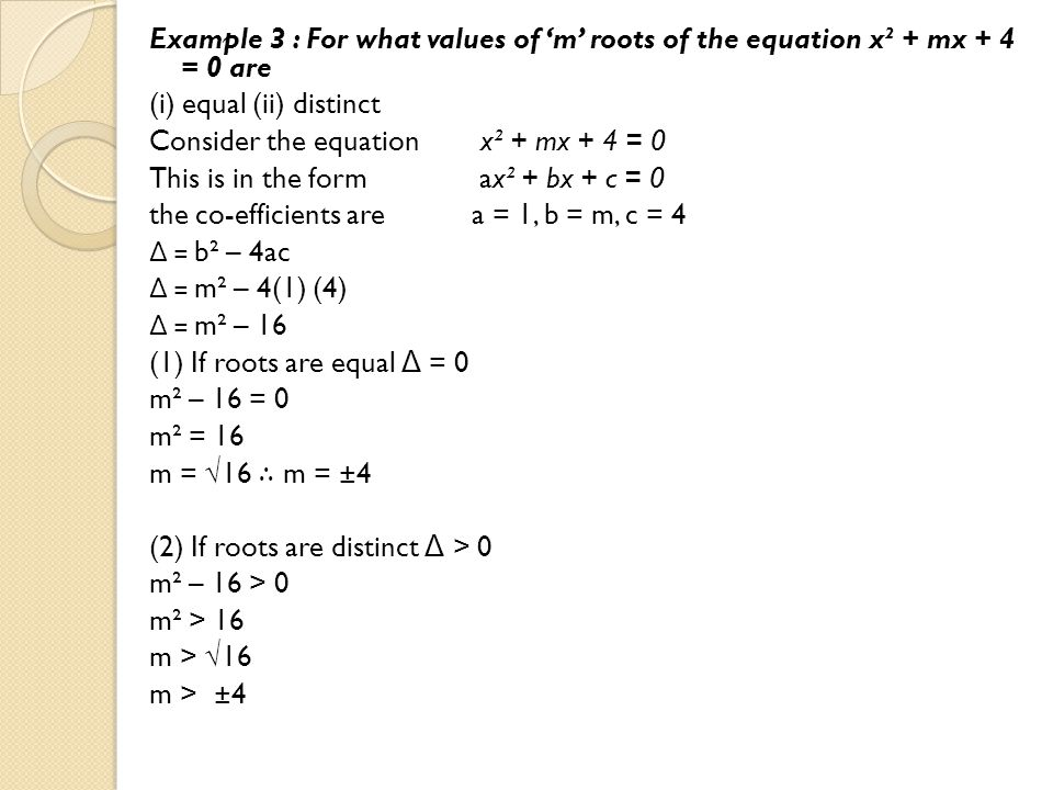 Example 3 : For what values of 'm' roots of the equation x² + mx + 4 = 0 are (i) equal (ii) distinct Consider the equation x² + mx + 4 = 0 This is in the form ax² + bx + c = 0 the co-efficients are a = 1, b = m, c = 4 Δ = b² – 4ac Δ = m² – 4(1) (4) Δ = m² – 16 (1) If roots are equal Δ = 0 m² – 16 = 0 m² = 16 m = √16 ∴ m = ±4 (2) If roots are distinct Δ > 0 m² – 16 > 0 m² > 16 m > √16 m > ±4
