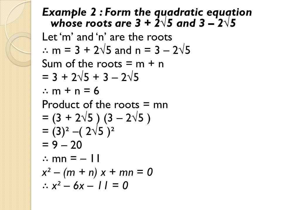 Example 2 : Form the quadratic equation whose roots are 3 + 2√5 and 3 – 2√5 Let 'm' and 'n' are the roots ∴ m = 3 + 2√5 and n = 3 – 2√5 Sum of the roots = m + n = 3 + 2√5 + 3 – 2√5 ∴ m + n = 6 Product of the roots = mn = (3 + 2√5 ) (3 – 2√5 ) = (3)² –( 2√5 )² = 9 – 20 ∴ mn = – 11 x² – (m + n) x + mn = 0 ∴ x² – 6x – 11 = 0